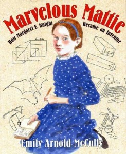 Marvelous Mattie How Margaret E. Knight Became an Inventor